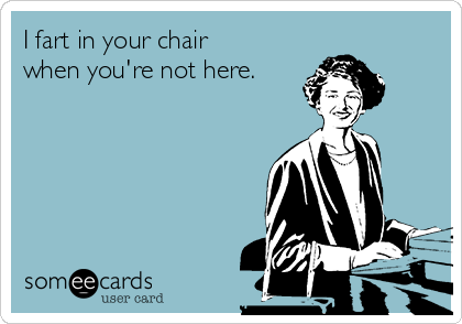 I fart in your chair when you're not here.