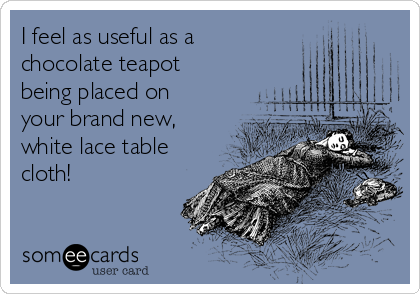 I feel as useful as a chocolate teapot being placed on your brand new, white lace table cloth!