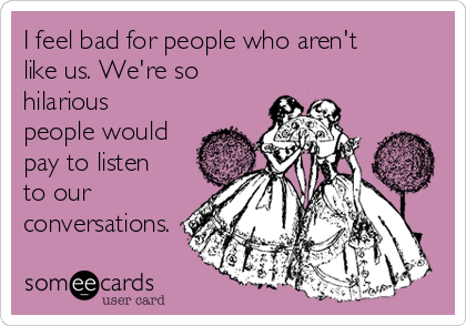 I feel bad for people who aren't like us. We're so hilarious people would pay to listen to our conversations.