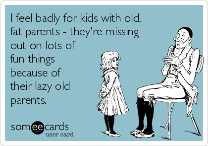 I feel badly for kids with old, fat parents - they're missing out on lots of fun things because of their lazy old    parents.
