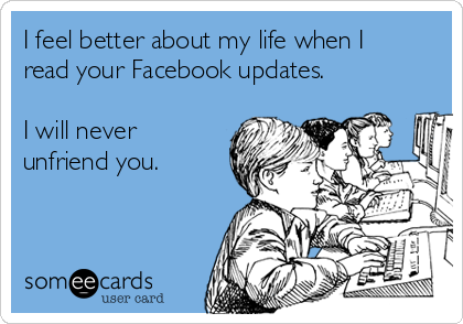 I feel better about my life when I read your Facebook updates.   I will never unfriend you.