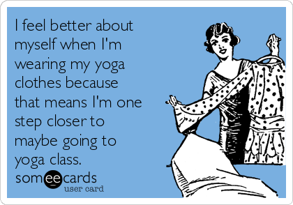 I feel better about myself when I'm wearing my yoga clothes because that means I'm one step closer to maybe going to yoga class.