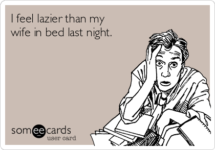 I feel lazier than my wife in bed last night.