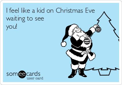 I feel like a kid on Christmas Eve waiting to see you!