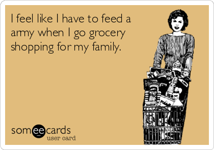 I feel like I have to feed a army when I go grocery shopping for my family.