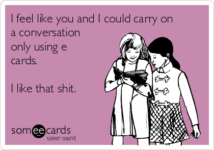I feel like you and I could carry on a conversation only using e cards.  I like that shit.