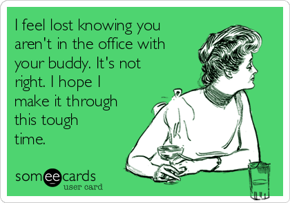 I feel lost knowing you aren't in the office with your buddy. It's not right. I hope I make it through this tough time.