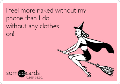 I feel more naked without my phone than I do without any clothes on!