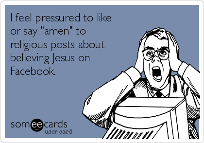 "I feel pressured to like or say ""amen"" to religious posts about believing Jesus on Facebook."