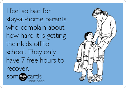 I feel so bad for stay-at-home parents who complain about how hard it is getting their kids off to school. They only have 7 free hours to recover.