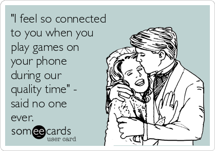 """""""I feel so connected to you when you play games on your phone during our quality time"""" - said no one ever."""