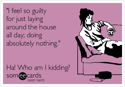 """""""I feel so guilty for just laying around the house all day; doing  absolutely nothing.""""    Ha! Who am I kidding?"""