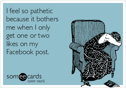 I feel so pathetic because it bothers me when I only get one or two likes on my Facebook post.