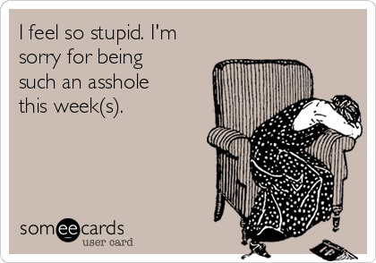 I feel so stupid. I'm sorry for being such an asshole this week(s).