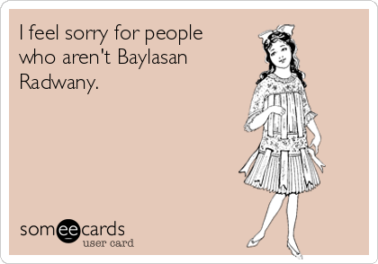 I feel sorry for people who aren't Baylasan  Radwany.