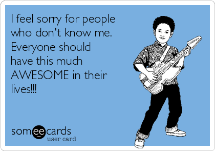 I feel sorry for people who don't know me. Everyone should have this much AWESOME in their lives!!!