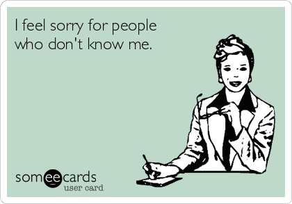 I feel sorry for people who don't know me.