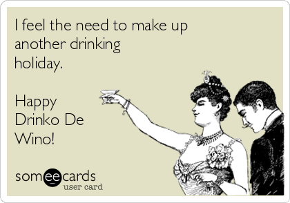 I feel the need to make up another drinking holiday.  Happy Drinko De Wino!