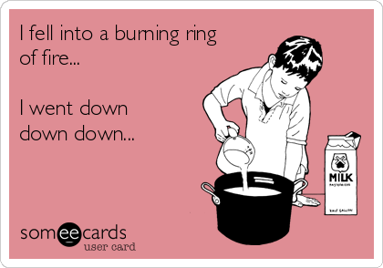 I fell into a burning ring of fire...   I went down down down...