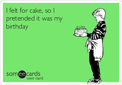 I felt for cake, so I pretended it was my birthday