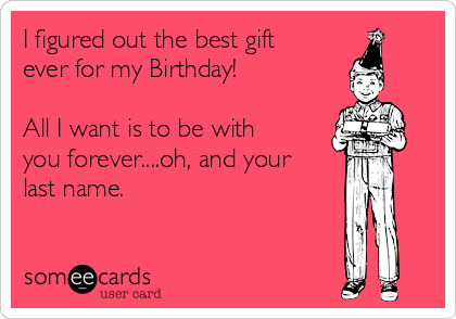 I figured out the best gift ever for my Birthday!  All I want is to be with you forever....oh, and your last name.
