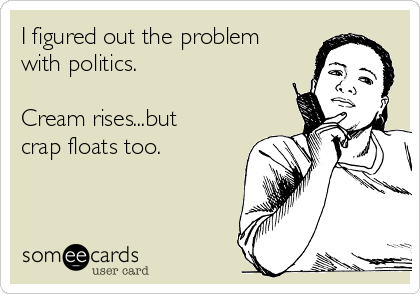 I figured out the problem with politics.  Cream rises...but crap floats too.