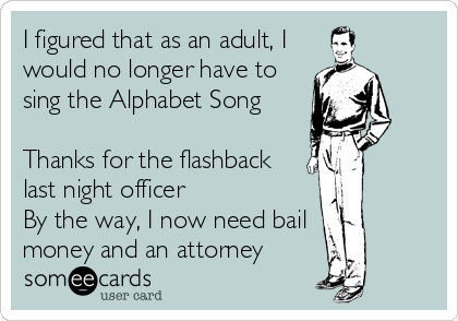 I figured that as an adult, I would no longer have to sing the Alphabet Song  Thanks for the flashback last night officer By the way, I now need bail money and an attorney
