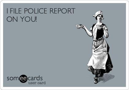 I FILE POLICE REPORT ON YOU!
