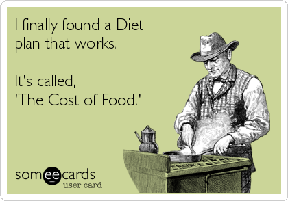 I finally found a Diet plan that works.   It's called,  'The Cost of Food.'