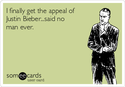 I finally get the appeal of Justin Bieber...said no man ever.