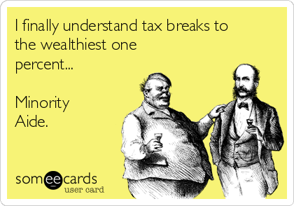 I finally understand tax breaks to the wealthiest one percent...  Minority Aide.