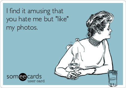"""I find it amusing that you hate me but """"like"""" my photos."""