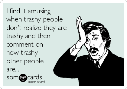 I find it amusing when trashy people don't realize they are trashy and then comment on how trashy other people are...