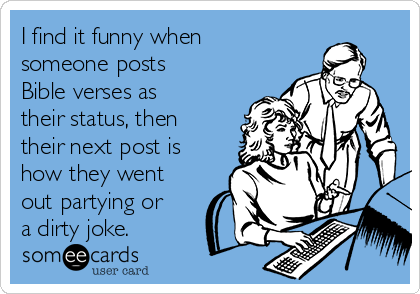 I find it funny when someone posts Bible verses as their status, then their next post is how they went out partying or a dirty joke.