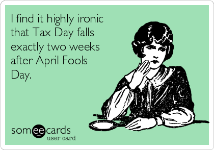 I find it highly ironic that Tax Day falls exactly two weeks after April Fools Day.