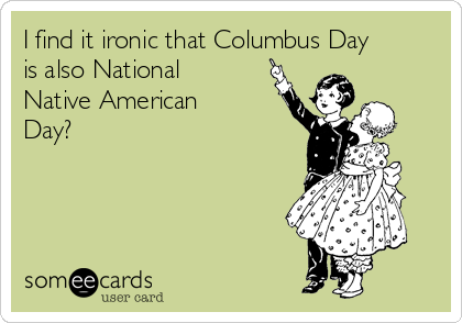 I find it ironic that Columbus Day is also National Native American Day?