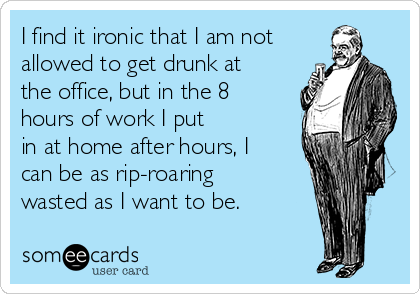 I find it ironic that I am not allowed to get drunk at the office, but in the 8 hours of work I put in at home after hours, I can be as rip-roaring wasted as I want to be.