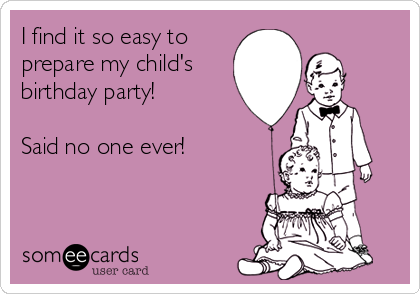 I find it so easy toprepare my child'sbirthday party!Said no one ever!