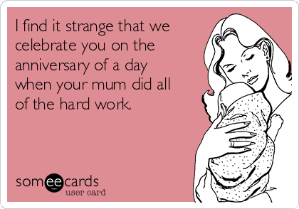I find it strange that we celebrate you on the anniversary of a day when your mum did all of the hard work.