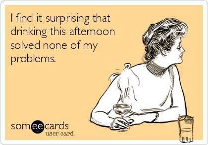 I find it surprising that drinking this afternoon solved none of my problems.