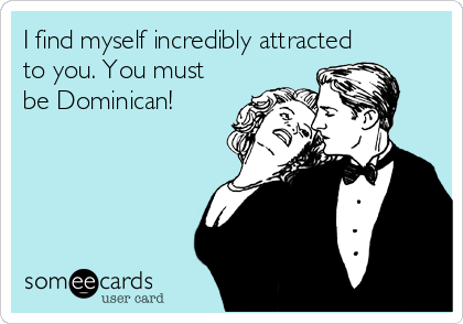 I find myself incredibly attracted to you. You must be Dominican!