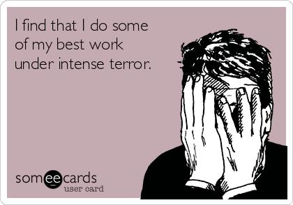 I find that I do some of my best work under intense terror.