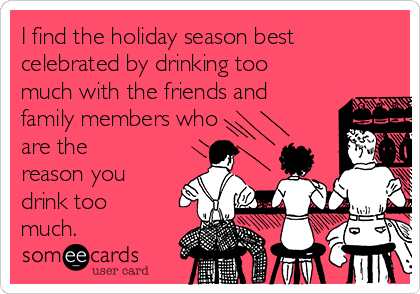 I find the holiday season best celebrated by drinking too much with the friends and family members who are the reason you drink too much.