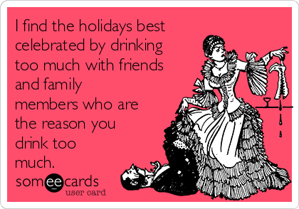 I find the holidays best celebrated by drinking too much with friends and family members who are the reason you drink too much.