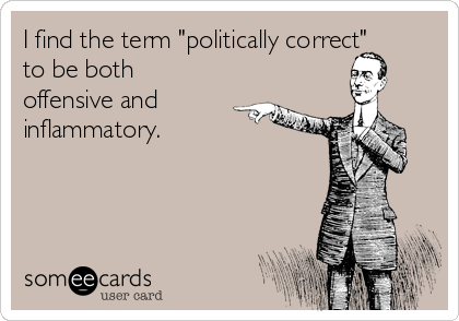 "I find the term ""politically correct"" to be both offensive and inflammatory."