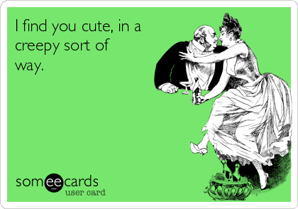 I find you cute, in a creepy sort of way.