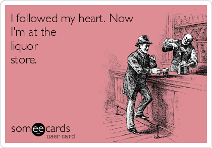 I followed my heart. Now I'm at the liquor store.