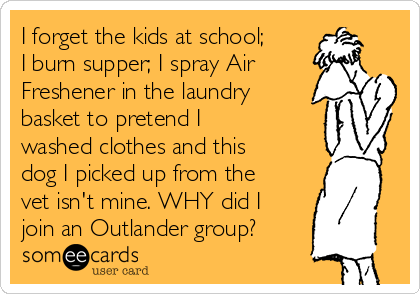 I forget the kids at school; I burn supper; I spray Air Freshener in the laundry basket to pretend I washed clothes and this dog I picked up from the vet isn't mine. WHY did I join an Outlander group?