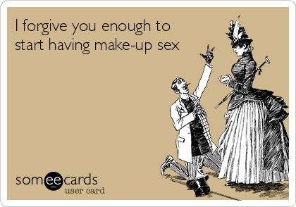 I forgive you enough to start having make-up sex