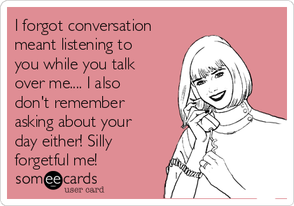 I forgot conversation meant listening to you while you talk over me.... I also don't remember asking about your day either! Silly forgetful me!